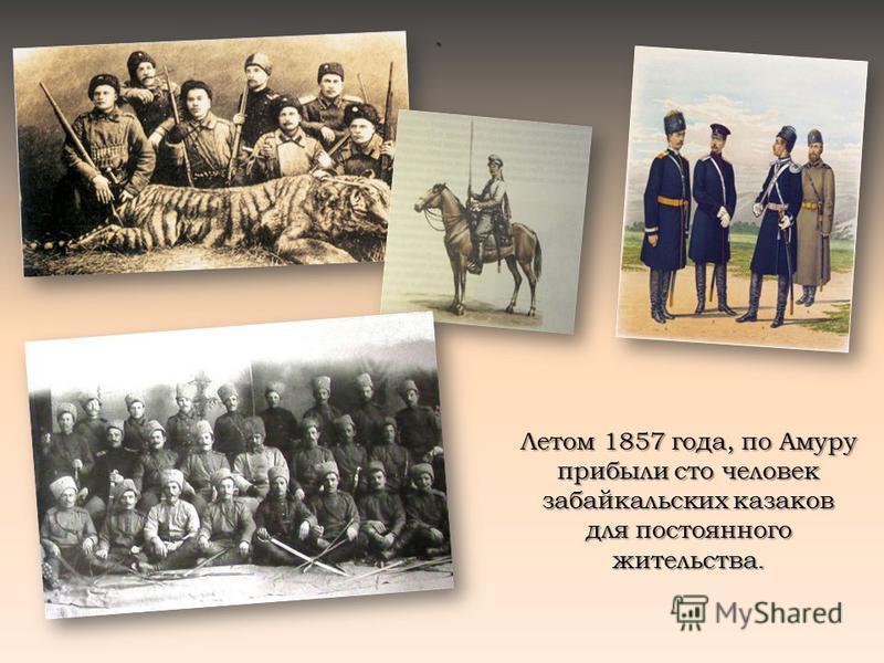 . Летом 1857 года, по Амуру прибыли сто человек забайкальских казаков для постоянного жительства.