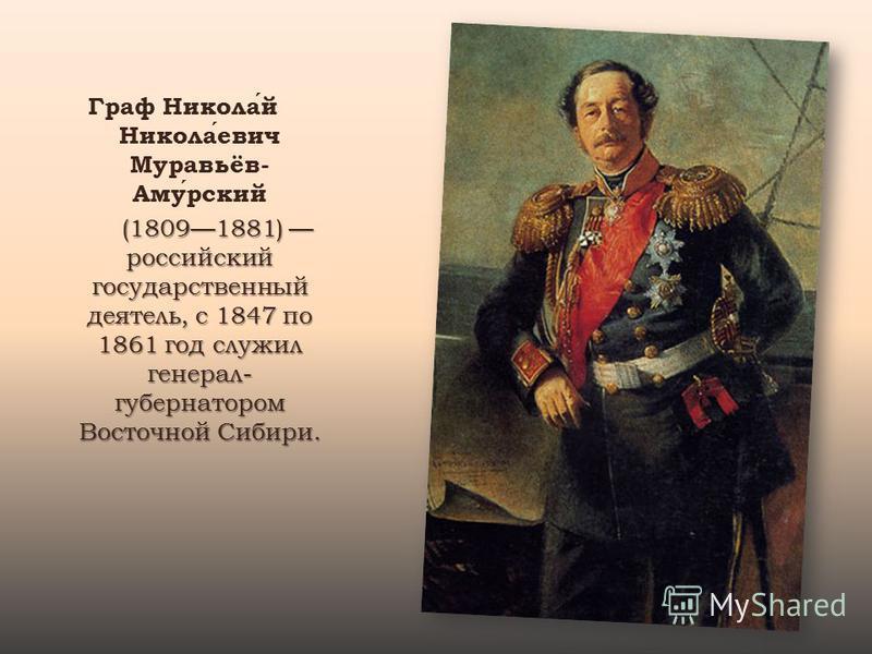 Граф Николай Николаевич Муравьёв- Амурский (18091881) российский государственный деятель, с 1847 по 1861 год служил генерал- губернатором Восточной Сибири. (18091881) российский государственный деятель, с 1847 по 1861 год служил генерал- губернатором