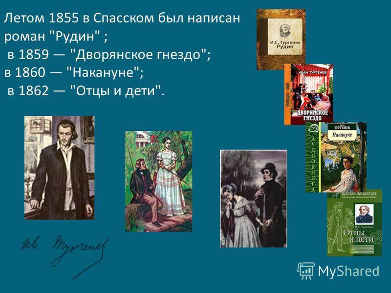 Летом 1855 в Спасском был написан роман Рудин ; в 1859 Дворянское гнездо; в 1860 Накануне; в 1862 Отцы и дети.
