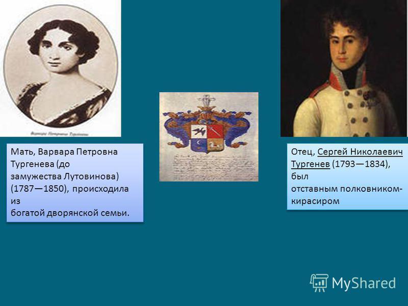 Мать, Варвара Петровна Тургенева (до замужества Лутовинова) (17871850), происходила из богатой дворянской семьи. Отец, Сергей Николаевич Тургенев (17931834), был отставным полковником- кирасиром