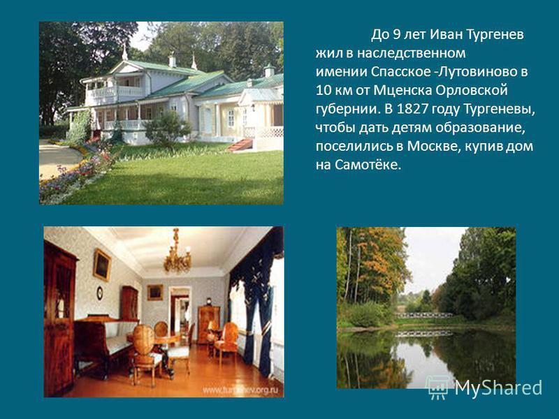 До 9 лет Иван Тургенев жил в наследственном имении Спасское -Лутовиново в 10 км от Мценска Орловской губернии. В 1827 году Тургеневы, чтобы дать детям образование, поселились в Москве, купив дом на Самотёке.
