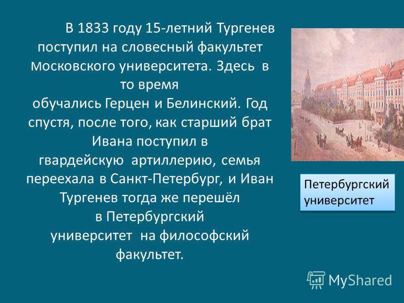 В 1833 году 15-летний Тургенев поступил на словесный факультет М осковского университета. Здесь в то время обучались Герцен и Белинский. Год спустя, после того, как старший брат Ивана поступил в гвардейскую артиллерию, семья переехала в Санкт-Петербу