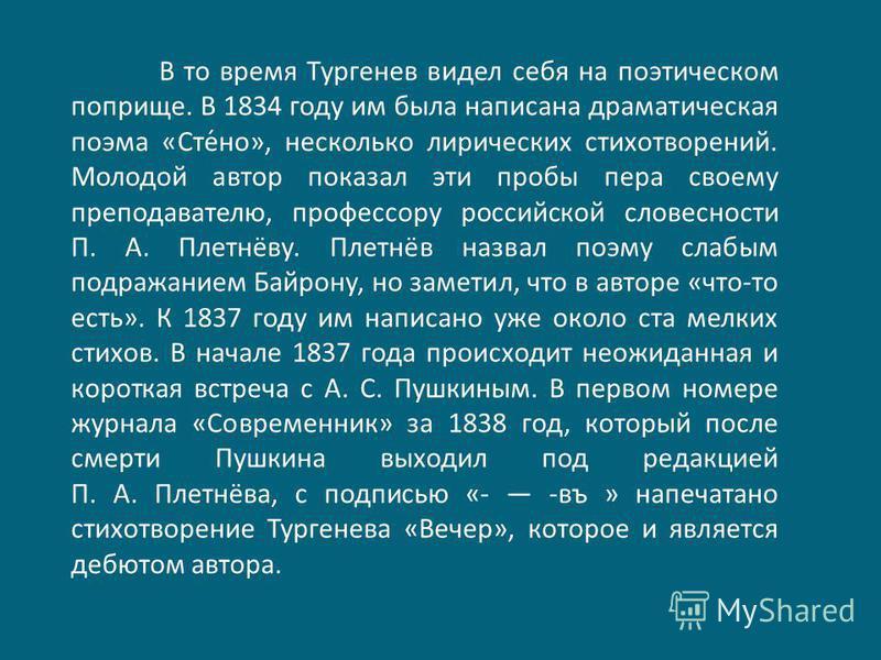 В то время Тургенев видел себя на поэтическом поприще. В 1834 году им была написана драматическая поэма «Сте́но», несколько лирических стихотворений. Молодой автор показал эти пробы пера своему преподавателю, профессору российской словесности П. А. П