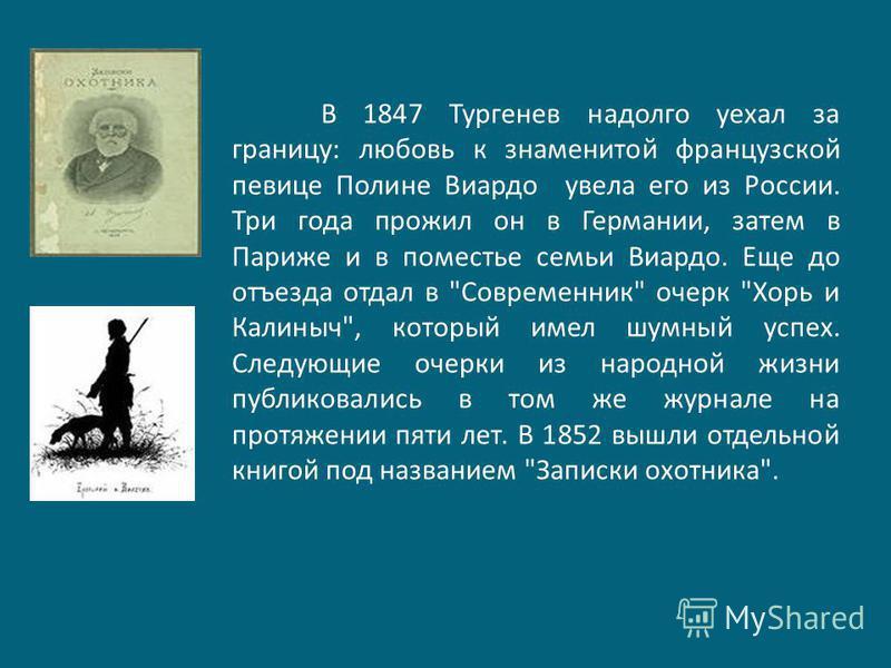 В 1847 Тургенев надолго уехал за границу: любовь к знаменитой французской певице Полине Виардо увела его из России. Три года прожил он в Германии, затем в Париже и в поместье семьи Виардо. Еще до отъезда отдал в