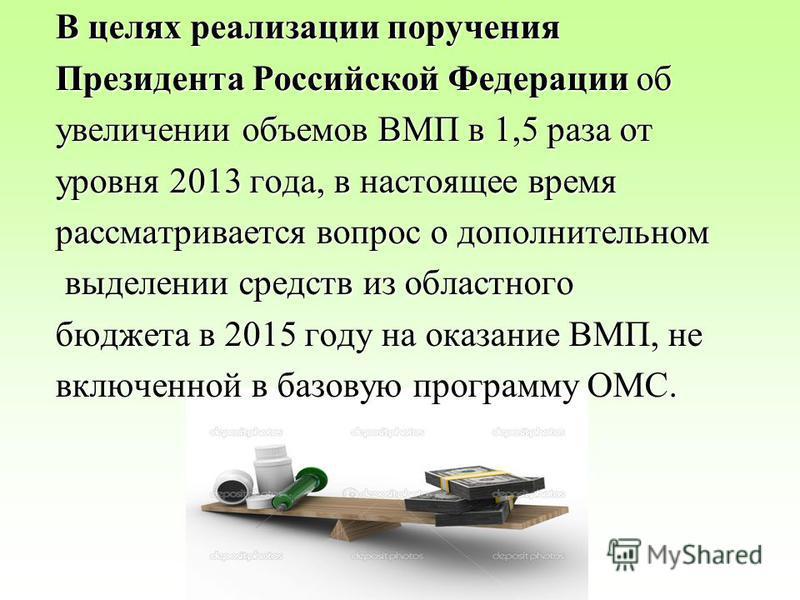 В целях реализации поручения Президента Российской Федерации об увеличении объемов ВМП в 1,5 раза от уровня 2013 года, в настоящее время рассматривается вопрос о дополнительном выделении средств из областного выделении средств из областного бюджета в