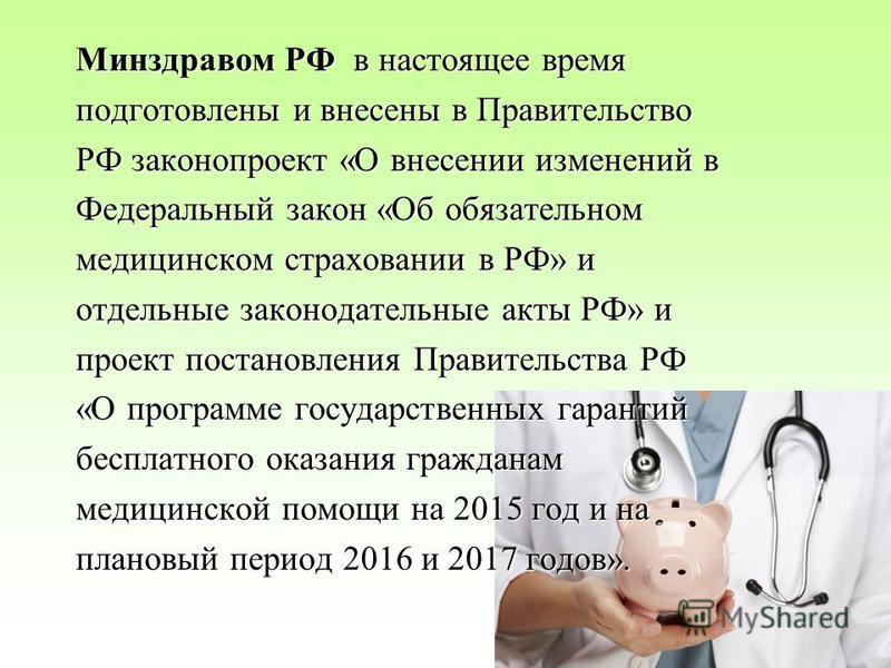 Минздравом РФ в настоящее время подготовлены и внесены в Правительство РФ законопроект «О внесении изменений в Федеральный закон «Об обязательном медицинском страховании в РФ» и отдельные законодательные акты РФ» и проект постановления Правительства