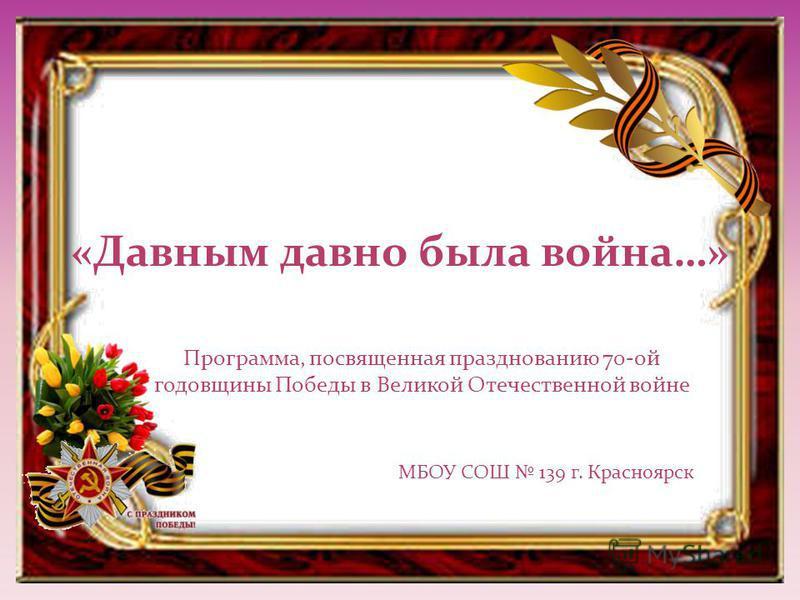 «Давным давно была война…» Программа, посвященная празднованию 70-ой годовщины Победы в Великой Отечественной войне МБОУ СОШ 139 г. Красноярск