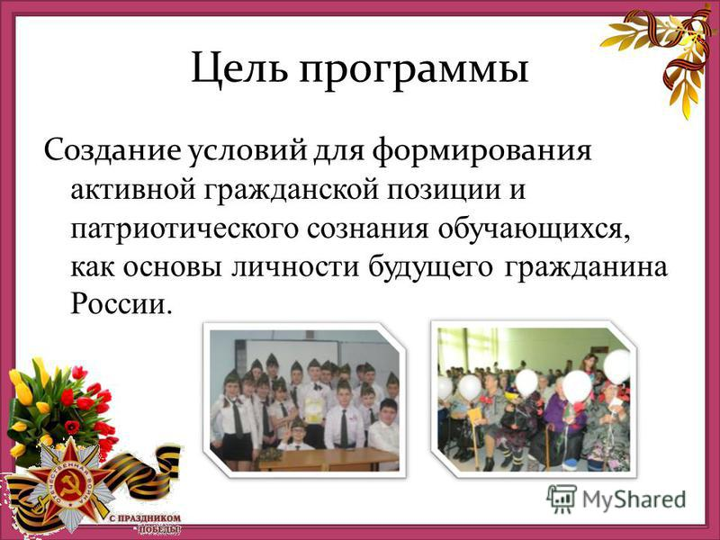 Цель программы Создание условий для формирования активной гражданской позиции и патриотического сознания обучающихся, как основы личности будущего гражданина России.