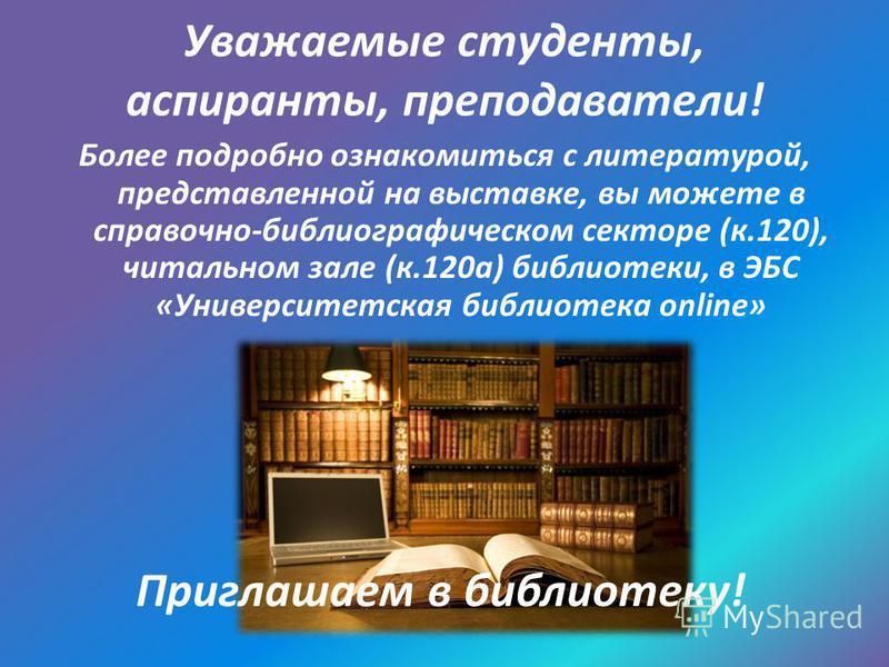 Уважаемые студенты, аспиранты, преподаватели! Более подробно ознакомиться с литературой, представленной на выставке, вы можете в справочно-библиографическом секторе (к.120), читальном зале (к.120 а) библиотеки, в ЭБС «Университетская библиотека onlin