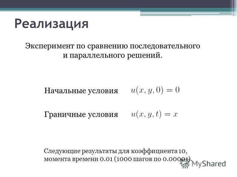 Реализация Начальные условия Граничные условия Эксперимент по сравнению последовательного и параллельного решений. Следующие результаты для коэффициента 10, момента времени 0.01 (1000 шагов по 0.00001).