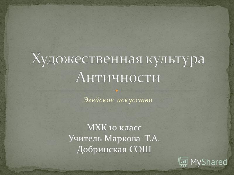 Эгейское искусство МХК 10 класс Учитель Маркова Т.А. Добринская СОШ