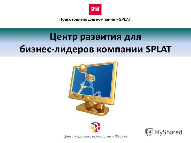 Центр развития для бизнес-лидеров компании SPLAT Подготовлено для компании - SPLAT Центр кадровых технологий – XXI век