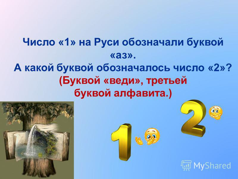 Число «1» на Руси обозначали буквой «аз». А какой буквой обозначалось число «2»? (Буквой «веди», третьей буквой алфавита.)