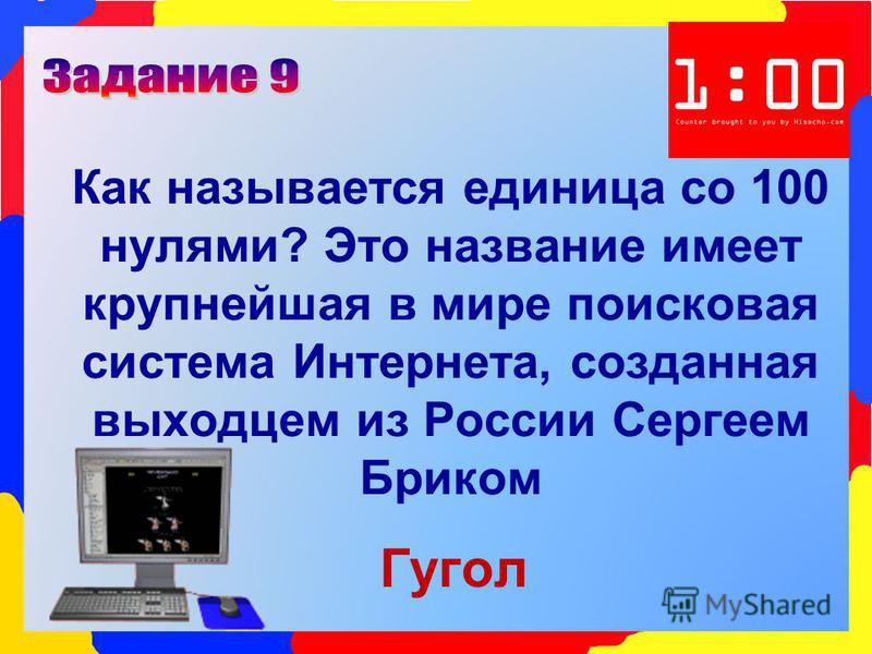 Как называется единица со 100 нулями? Это название имеет крупнейшая в мире поисковая система Интернета, созданная выходцем из России Сергеем Бриком Гугол