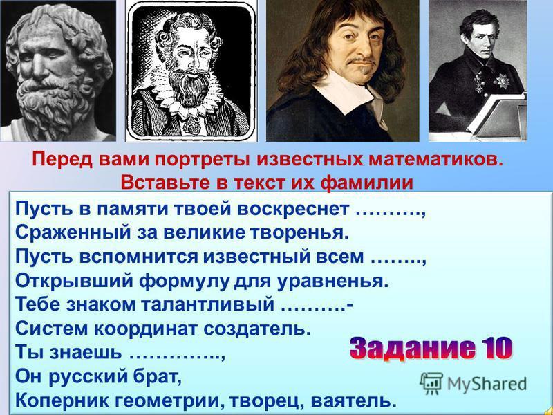 Пусть в памяти твоей воскреснет ………., Сраженный за великие творенья. Пусть вспомнится известный всем …….., Открывший формулу для уравненья. Тебе знаком талантливый ……….- Систем координат создатель. Ты знаешь ………….., Он русский брат, Коперник геометри