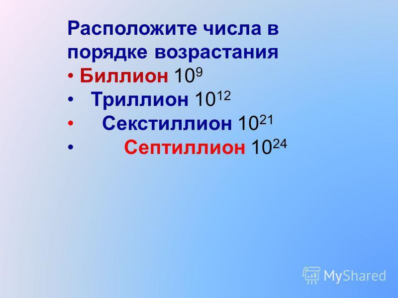 Расположите числа в порядке возрастания Биллион 10 9 Триллион 10 12 Секстиллион 10 21 Септиллион 10 24