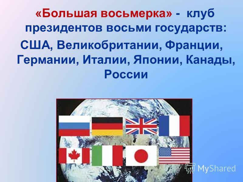«Большая восьмерка» - клуб президентов восьми государств: США, Великобритании, Франции, Германии, Италии, Японии, Канады, России