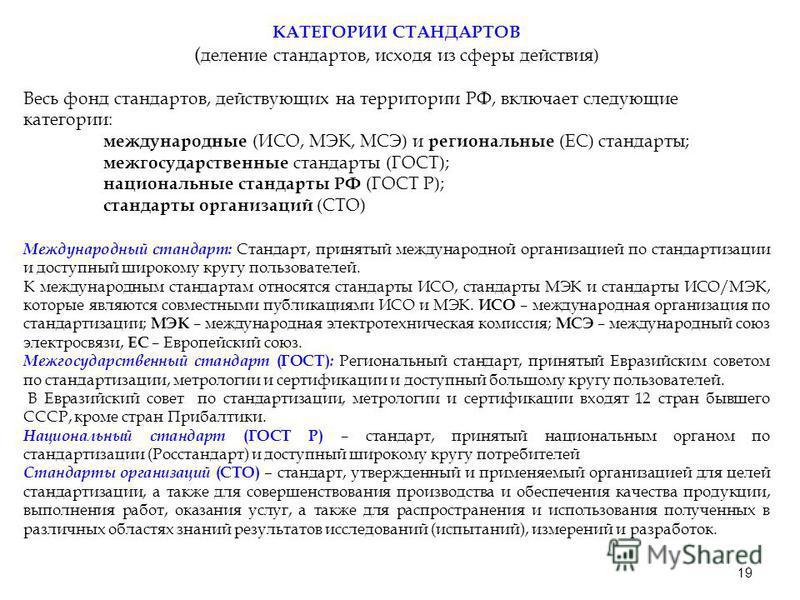 19 КАТЕГОРИИ СТАНДАРТОВ ( деление стандартов, исходя из сферы действия) Весь фонд стандартов, действующих на территории РФ, включает следующие категории: международные (ИСО, МЭК, МСЭ) и региональные (ЕС) стандарты; межгосударственные стандарты (ГОСТ)