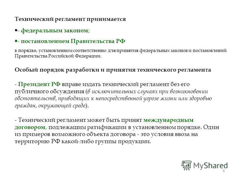 6 Технический регламент принимается - федеральным законом ; - постановлением Правительства РФ в порядке, установленном соответственно для принятия федеральных законов и постановлений Правительства Российской Федерации. Особый порядок разработки и при