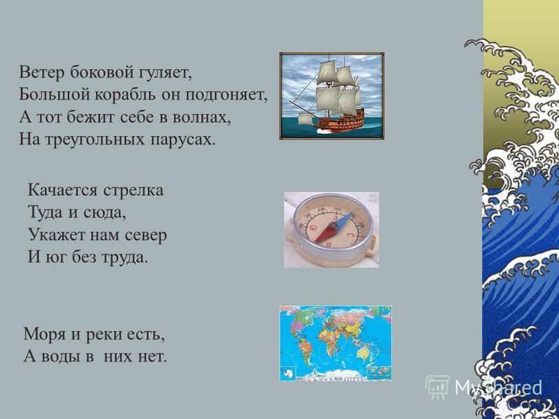 Ветер боковой гуляет, Большой корабль он подгоняет, А тот бежит себе в волнах, На треугольных парусах. Качается стрелка Туда и сюда, Укажет нам север И юг без труда. Моря и реки есть, А воды в них нет.