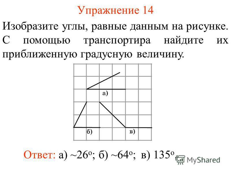 Упражнение 14 Изобразите углы, равные данным на рисунке. С помощью транспортира найдите их приближенную градусную величину. Ответ: а) ~26 о ;б) ~64 о ;в) 135 о.