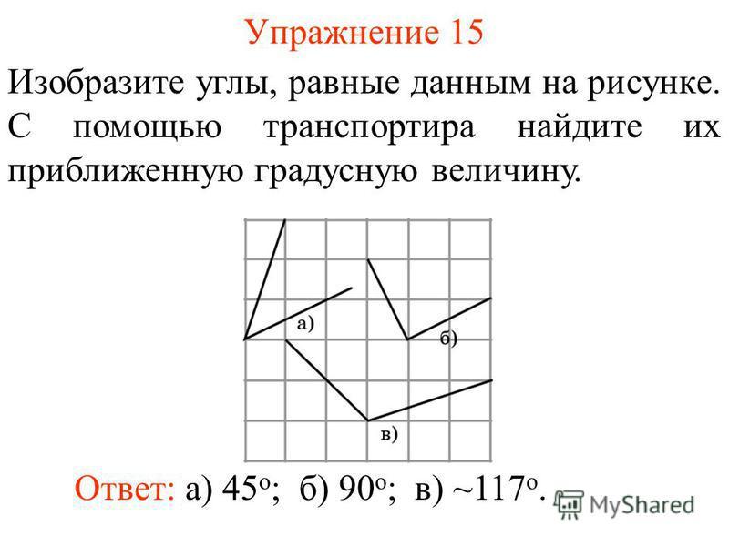 Упражнение 15 Изобразите углы, равные данным на рисунке. С помощью транспортира найдите их приближенную градусную величину. Ответ: а) 45 о ;б) 90 о ;в) ~117 о.