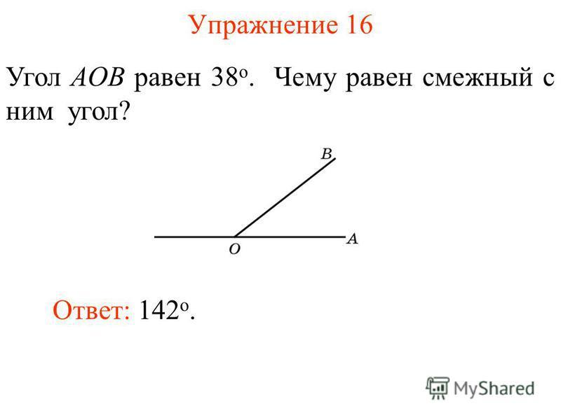 Упражнение 16 Угол AOB равен 38 о. Чему равен смежный с ним угол? Ответ: 142 о.