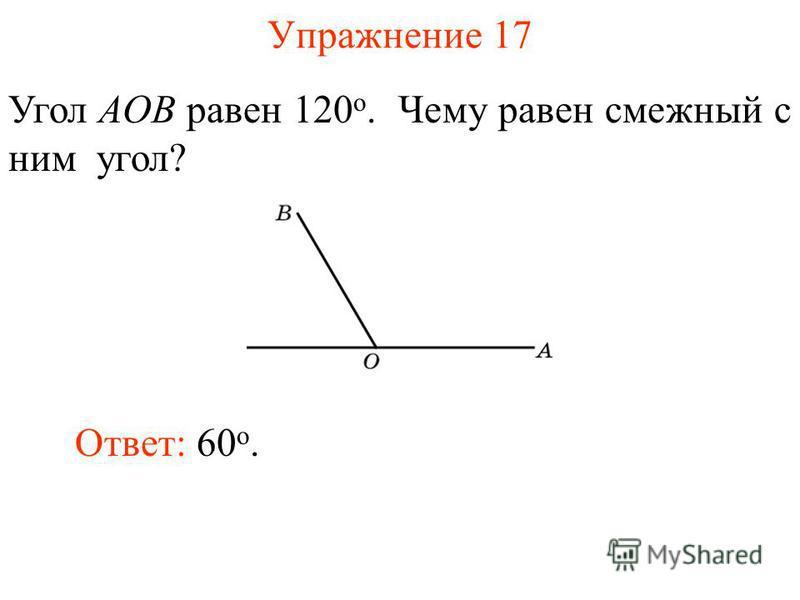Упражнение 17 Угол AOB равен 120 о. Чему равен смежный с ним угол? Ответ: 60 о.