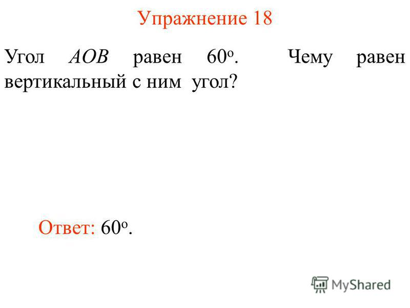 Упражнение 18 Угол AOB равен 60 о. Чему равен вертикальный с ним угол? Ответ: 60 о.