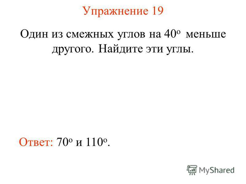 Упражнение 19 Один из смежных углов на 40 о меньше другого. Найдите эти углы. Ответ: 70 о и 110 о.