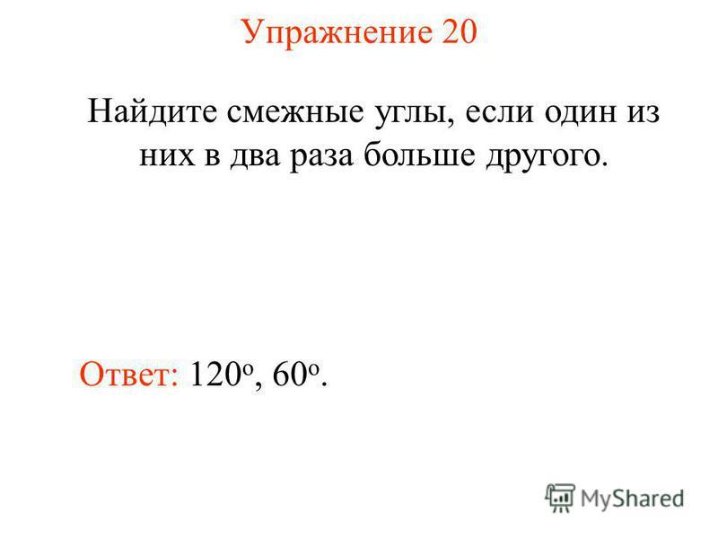 Упражнение 20 Найдите смежные углы, если один из них в два раза больше другого. Ответ: 120 о, 60 o.