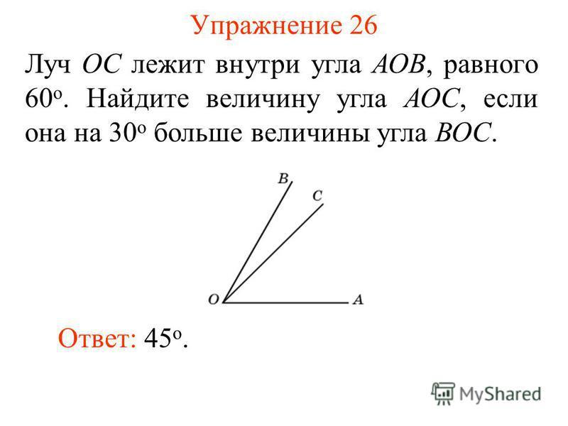 Упражнение 26 Луч ОС лежит внутри угла АОВ, равного 60 о. Найдите величину угла АОС, если она на 30 о больше величины угла ВОС. Ответ: 45 о.