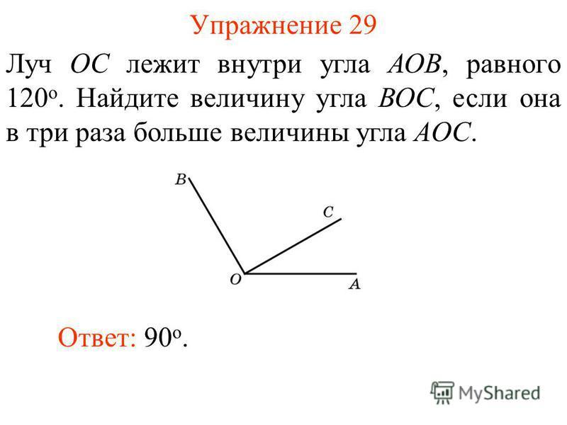Упражнение 29 Луч ОС лежит внутри угла АОВ, равного 120 о. Найдите величину угла ВОС, если она в три раза больше величины угла AОС. Ответ: 90 о.
