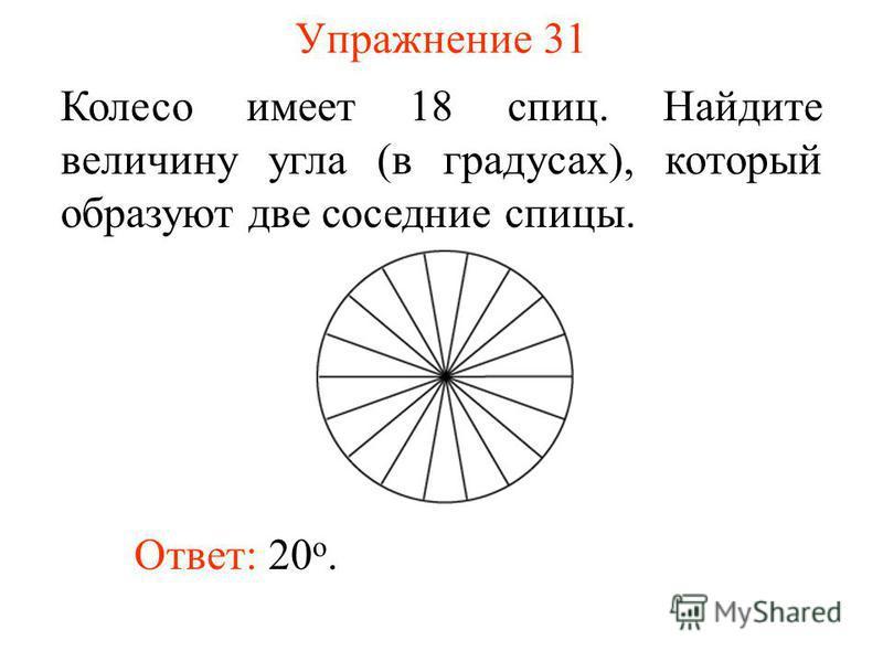 Упражнение 31 Колесо имеет 18 спиц. Найдите величину угла (в градусах), который образуют две соседние спицы. Ответ: 20 о.