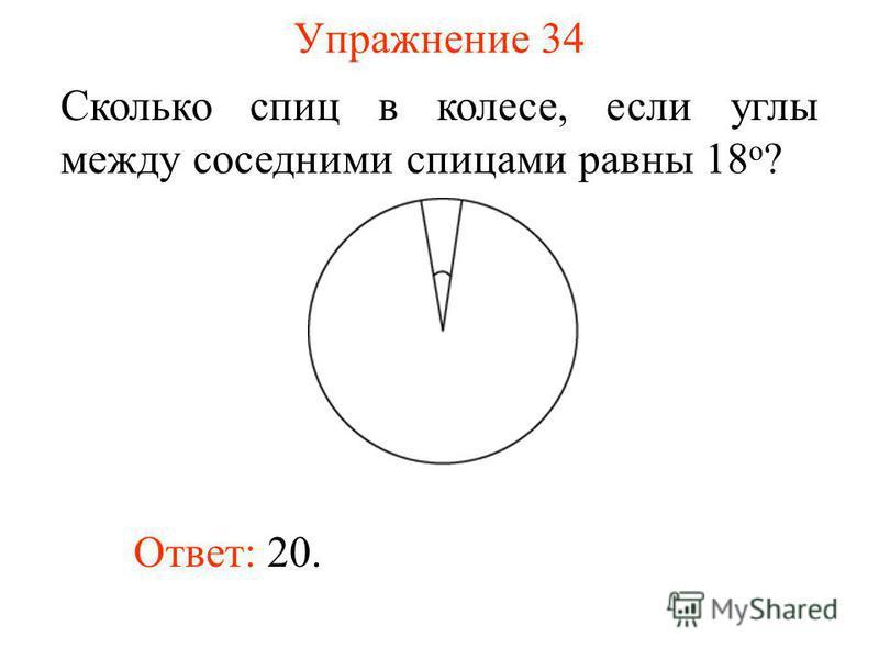 Упражнение 34 Сколько спиц в колесе, если углы между соседними спицами равны 18 о ? Ответ: 20.