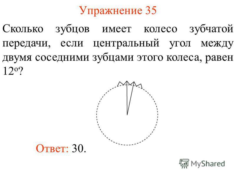 Упражнение 35 Сколько зубцов имеет колесо зубчатой передачи, если центральный угол между двумя соседними зубцами этого колеса, равен 12 о ? Ответ: 30.