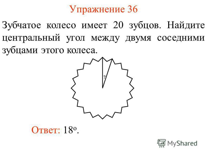 Упражнение 36 Зубчатое колесо имеет 20 зубцов. Найдите центральный угол между двумя соседними зубцами этого колеса. Ответ: 18 о.