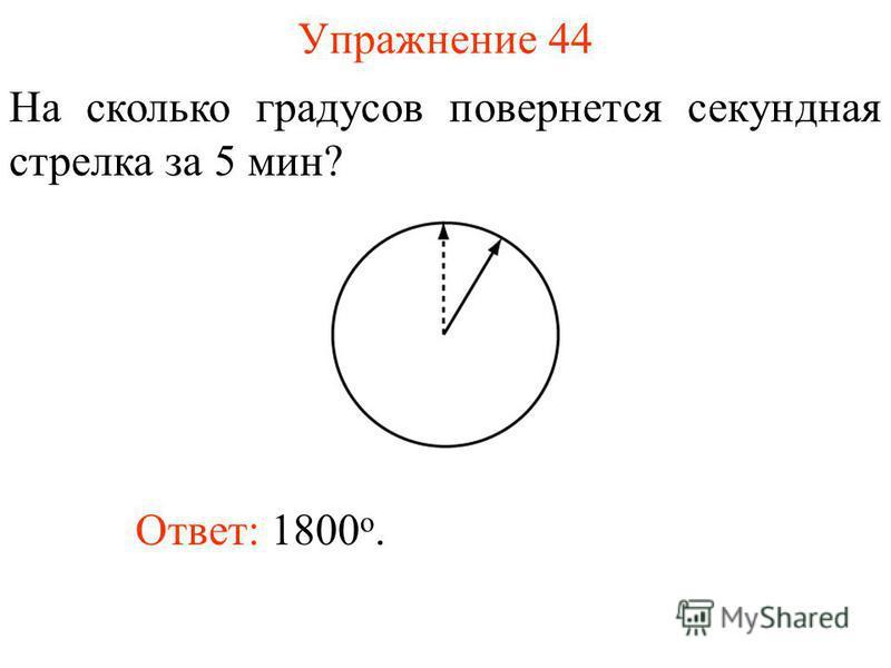 Упражнение 44 На сколько градусов повернется секундная стрелка за 5 мин? Ответ: 1800 о.
