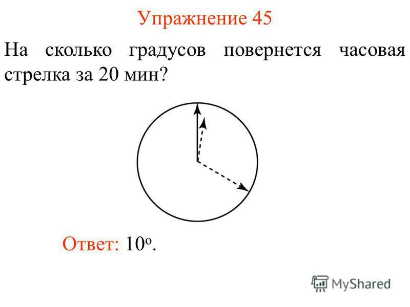 Упражнение 45 На сколько градусов повернется часовая стрелка за 20 мин? Ответ: 10 о.
