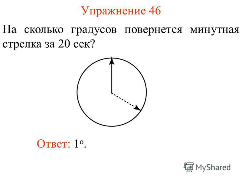 Упражнение 46 На сколько градусов повернется минутная стрелка за 20 сек? Ответ: 1 о.