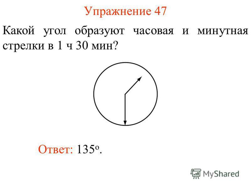 Упражнение 47 Какой угол образуют часовая и минутная стрелки в 1 ч 30 мин? Ответ: 135 о.