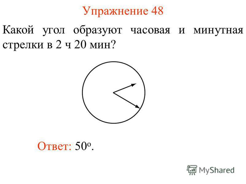 Упражнение 48 Какой угол образуют часовая и минутная стрелки в 2 ч 20 мин? Ответ: 50 о.