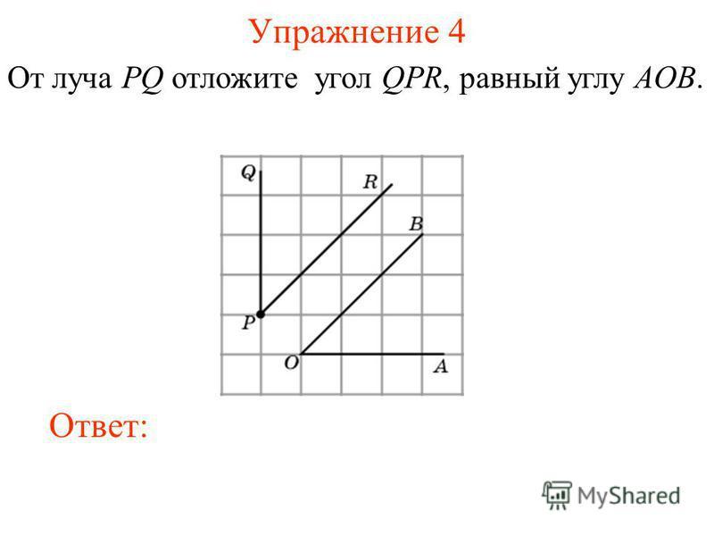 Упражнение 4 От луча PQ отложите угол QPR, равный углу AOB. Ответ: