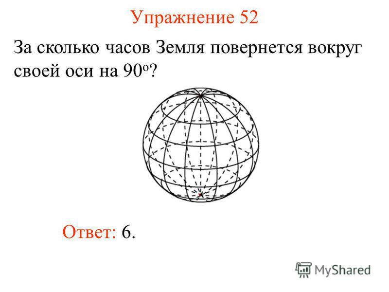 Упражнение 52 За сколько часов Земля повернется вокруг своей оси на 90 о ? Ответ: 6.
