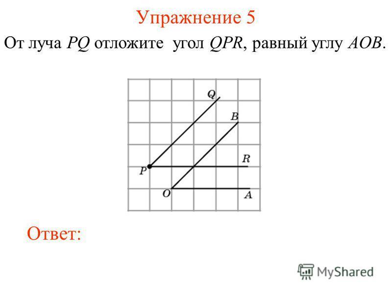 Упражнение 5 От луча PQ отложите угол QPR, равный углу AOB. Ответ: