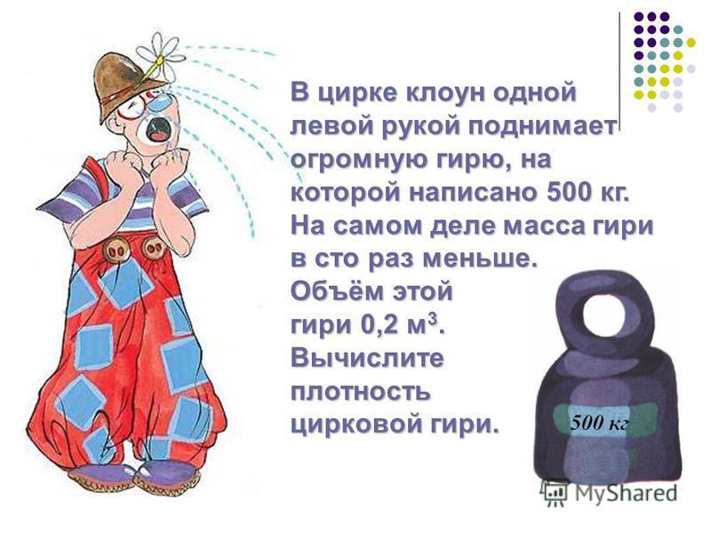 В цирке клоун одной левой рукой поднимает огромную гирю, на которой написано 500 кг. На самом деле масса гири в сто раз меньше. Объём этой гири 0,2 м 3. Вычислитеплотность цирковой гири.