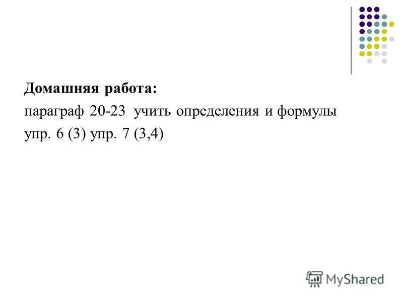 Домашняя работа: параграф 20-23 учить определения и формулы упр. 6 (3) упр. 7 (3,4)
