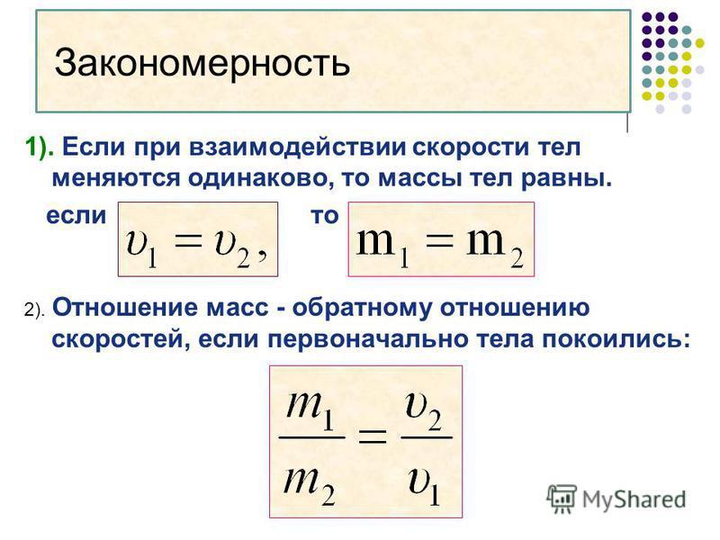 Закономерность 1). Если при взаимодействии скорости тел меняются одинаково, то массы тел равны. если то 2). Отношение масс - обратному отношению скоростей, если первоначально тела покоились: