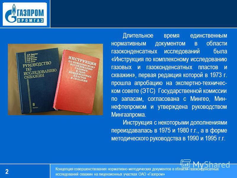 2 Концепция совершенствования нормативно-методических документов в области газоконденсатных исследований скважин на лицензионных участках ОАО «Газпром» Длительное время единственным нормативным документом в области газоконденсатных исследований была