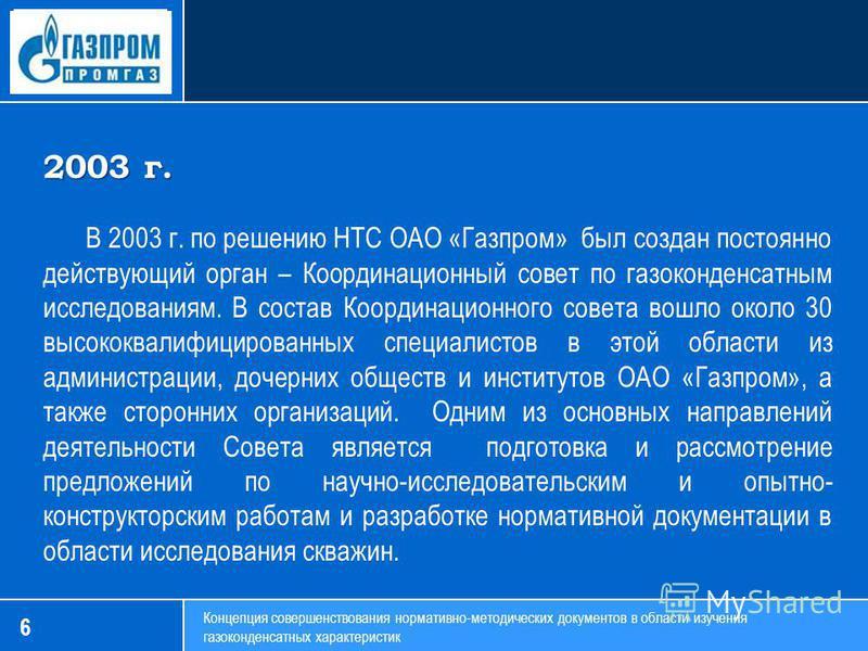 6 Концепция совершенствования нормативно-методических документов в области изучения газоконденсатных характеристик 2003 г. В 2003 г. по решению НТС ОАО «Газпром» был создан постоянно действующий орган – Координационный совет по газоконденсатным иссле